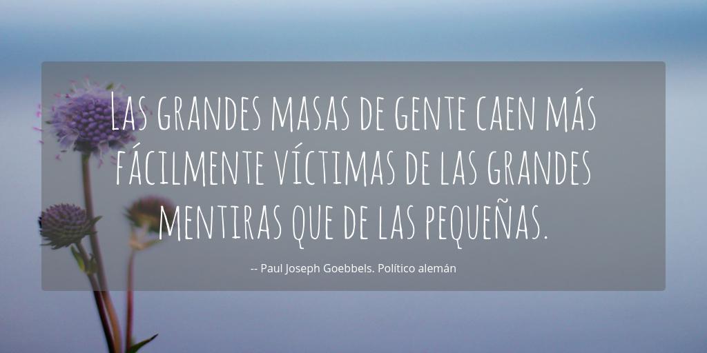 Las grandes masas de gente caen más fácilmente víctimas de las grandes  mentiras que de las pequeñas. -- Paul Joseph Goebbels | Frases para fotos